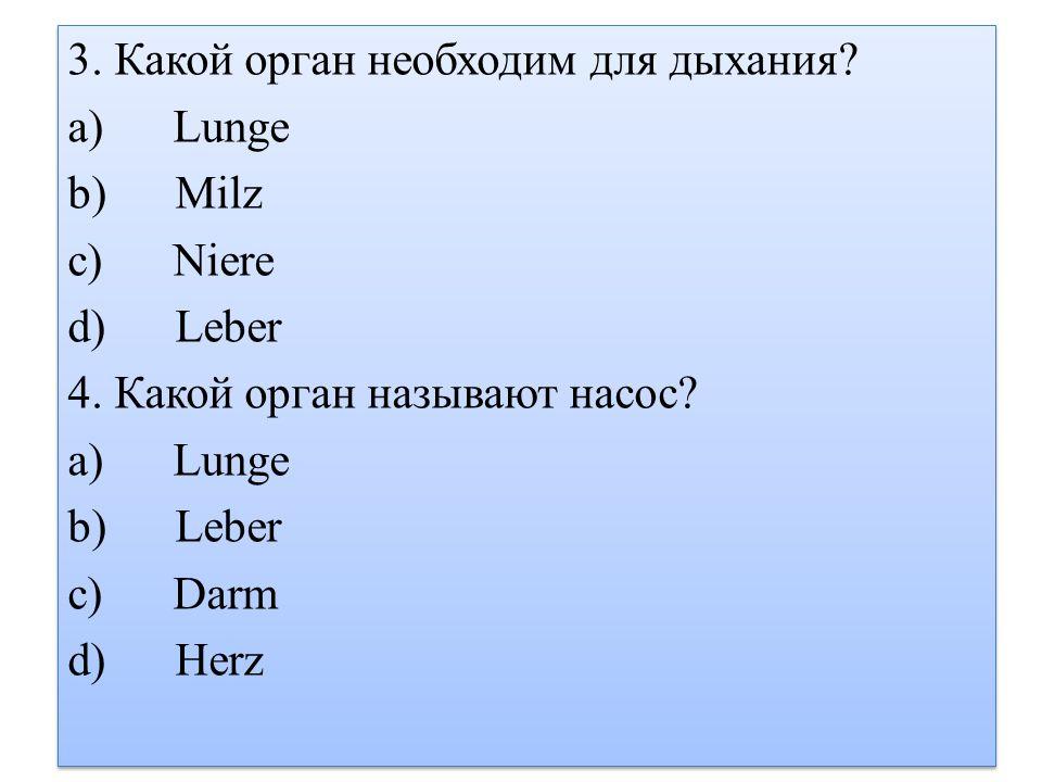 3.Какой орган необходим для дыхания. a) Lunge b) Milz c) Niere d) Leber 4.