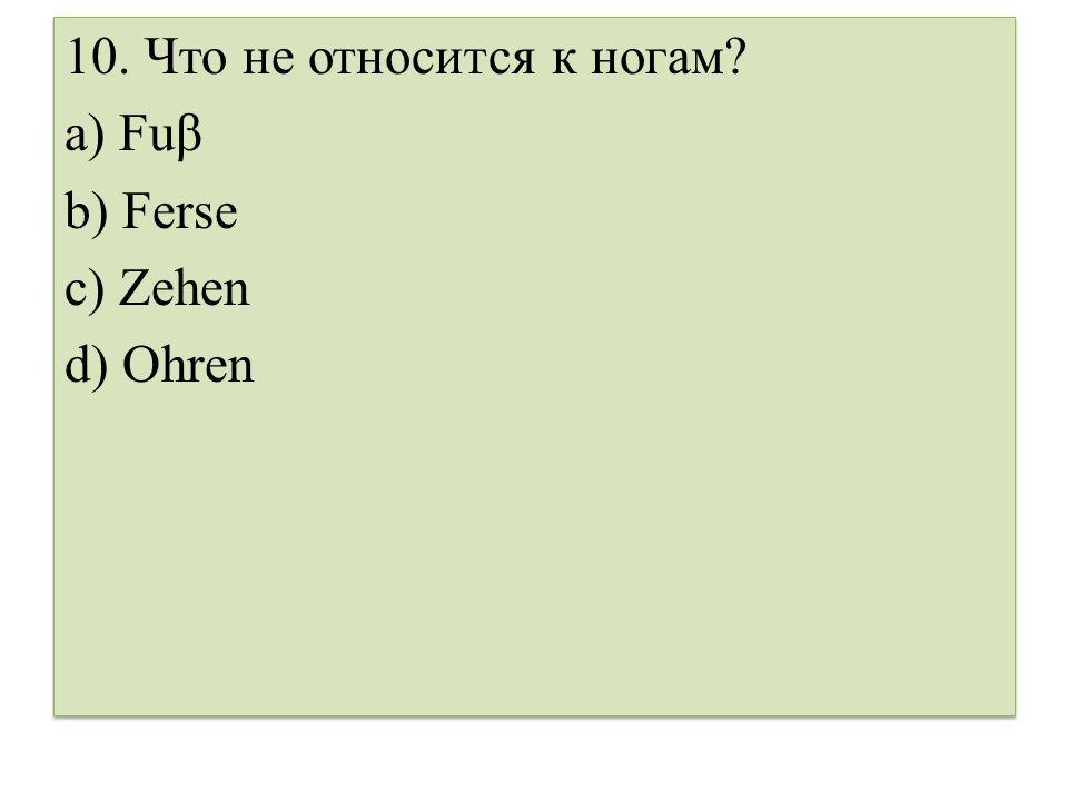 10.Что не относится к ногам. a) Fuβ b) Ferse c) Zehen d) Ohren 10.