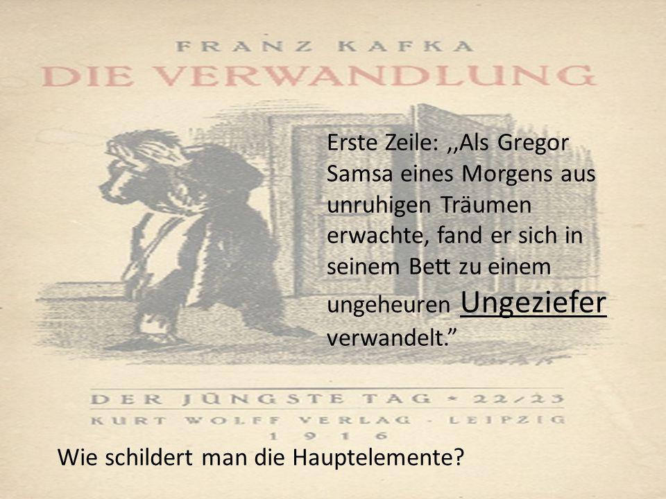 Erste Zeile:,,Als Gregor Samsa eines Morgens aus unruhigen Träumen erwachte, fand er sich in seinem Bett zu einem ungeheuren Ungeziefer verwandelt. Wie schildert man die Hauptelemente
