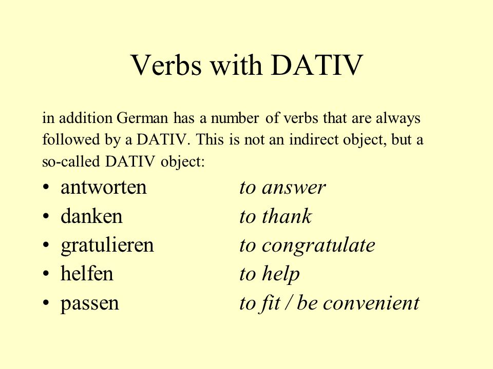 Verbs with DATIV in addition German has a number of verbs that are always followed by a DATIV. This is not an indirect object, but a so-called DATIV o