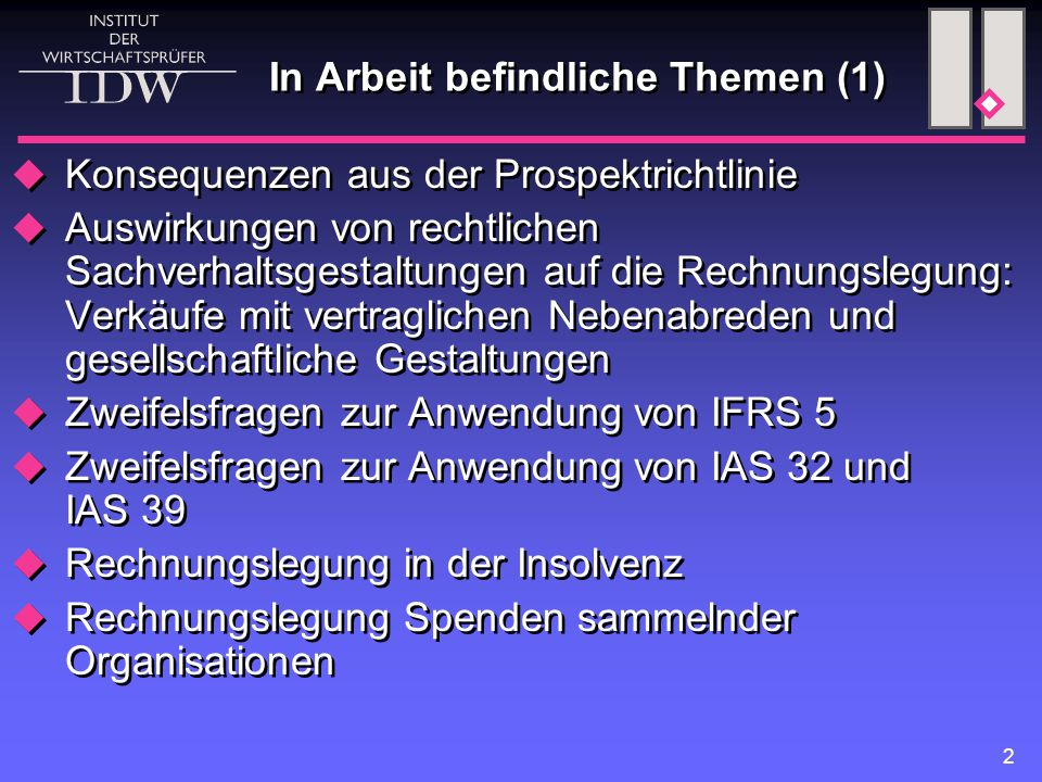 2 In Arbeit befindliche Themen (1)  Konsequenzen aus der Prospektrichtlinie  Auswirkungen von rechtlichen Sachverhaltsgestaltungen auf die Rechnungslegung: Verkäufe mit vertraglichen Nebenabreden und gesellschaftliche Gestaltungen  Zweifelsfragen zur Anwendung von IFRS 5  Zweifelsfragen zur Anwendung von IAS 32 und IAS 39  Rechnungslegung in der Insolvenz  Rechnungslegung Spenden sammelnder Organisationen  Konsequenzen aus der Prospektrichtlinie  Auswirkungen von rechtlichen Sachverhaltsgestaltungen auf die Rechnungslegung: Verkäufe mit vertraglichen Nebenabreden und gesellschaftliche Gestaltungen  Zweifelsfragen zur Anwendung von IFRS 5  Zweifelsfragen zur Anwendung von IAS 32 und IAS 39  Rechnungslegung in der Insolvenz  Rechnungslegung Spenden sammelnder Organisationen