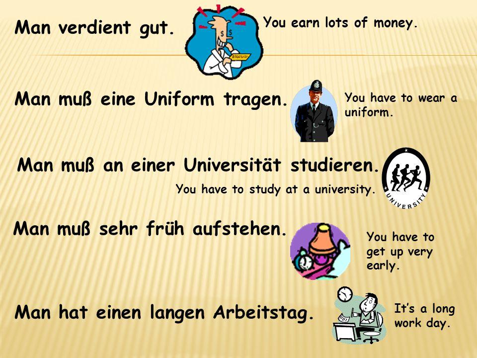 Man verdient gut. Man muß eine Uniform tragen. Man muß an einer Universität studieren. Man muß sehr früh aufstehen. Man hat einen langen Arbeitstag. Y