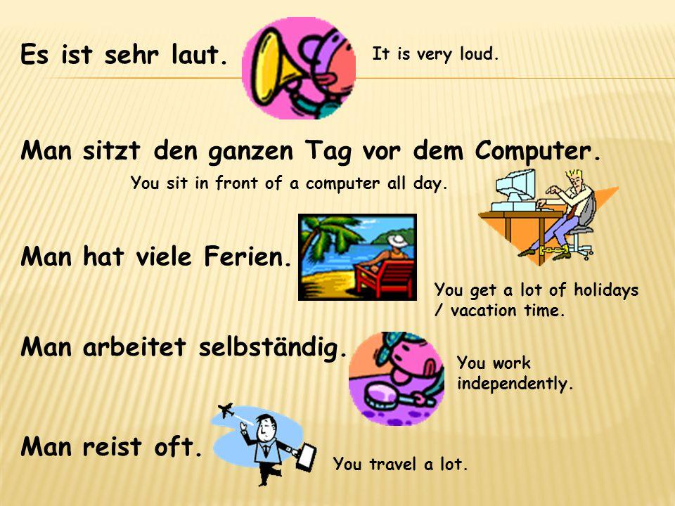 Man sitzt den ganzen Tag vor dem Computer. Es ist sehr laut. Man hat viele Ferien. Man arbeitet selbständig. Man reist oft. It is very loud. You sit i