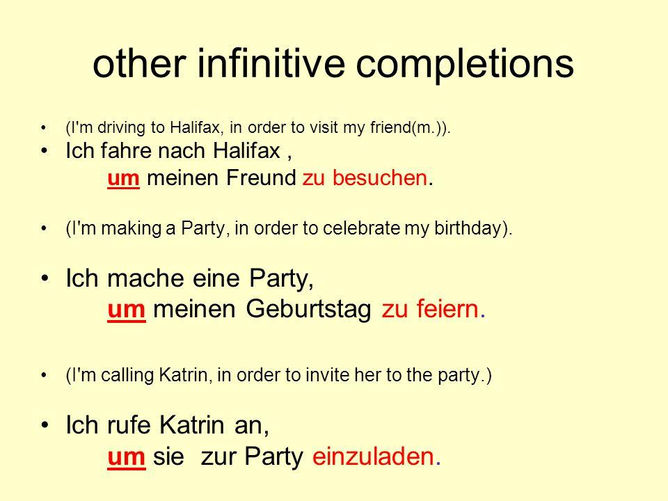 other infinitive completions (I'm driving to Halifax, in order to visit my friend(m.)). Ich fahre nach Halifax, um meinen Freund zu besuchen. (I'm mak