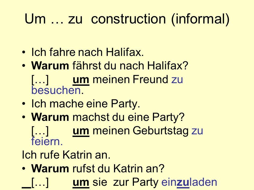 Um … zu construction (informal) Ich fahre nach Halifax. Warum fährst du nach Halifax? […]um meinen Freund zu besuchen. Ich mache eine Party. Warum mac