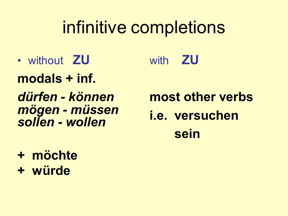 infinitive completions without ZU modals + inf. dürfen - können mögen - müssen sollen - wollen + möchte + würde with ZU most other verbs i.e. versuche