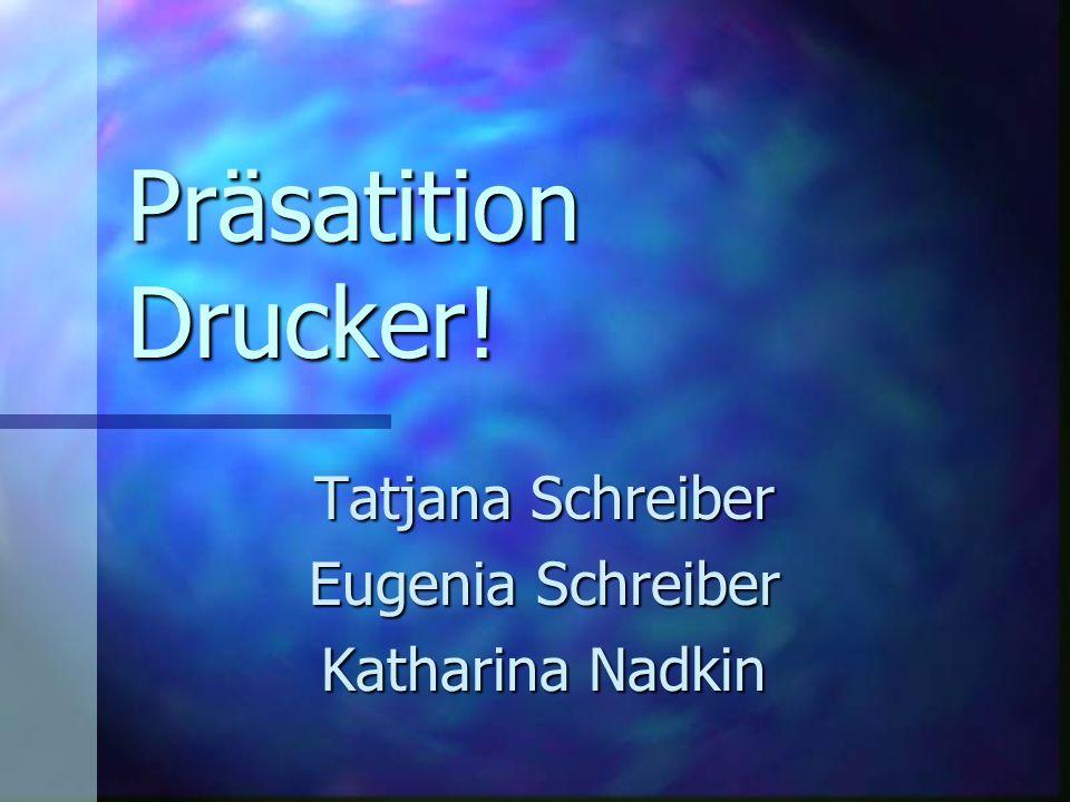 Präsatition Drucker! Tatjana Schreiber Eugenia Schreiber Katharina Nadkin