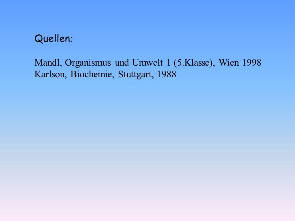 Quellen : Mandl, Organismus und Umwelt 1 (5.Klasse), Wien 1998 Karlson, Biochemie, Stuttgart, 1988