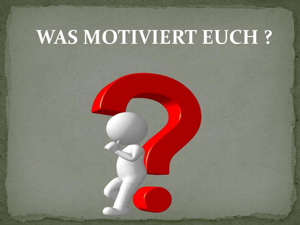 WAS MOTIVIERT EUCH ?