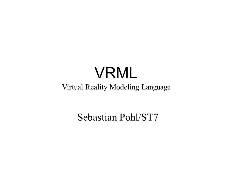VRML Sebastian Pohl/ST7 Virtual Reality Modeling Language