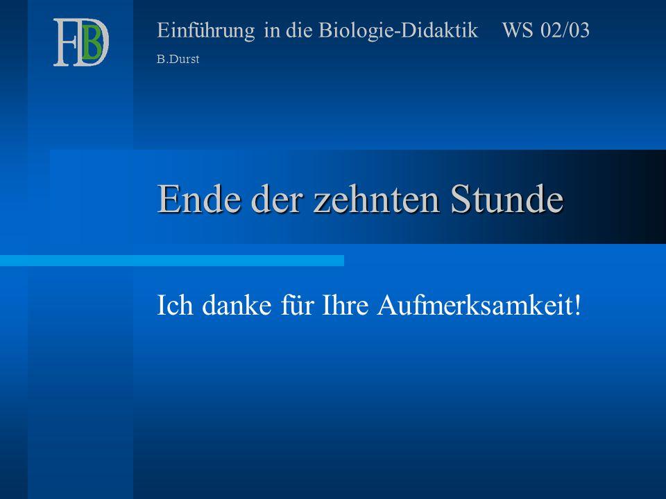 Einführung in die Biologie-Didaktik WS 02/03 B.Durst Ende der zehnten Stunde Ich danke für Ihre Aufmerksamkeit!