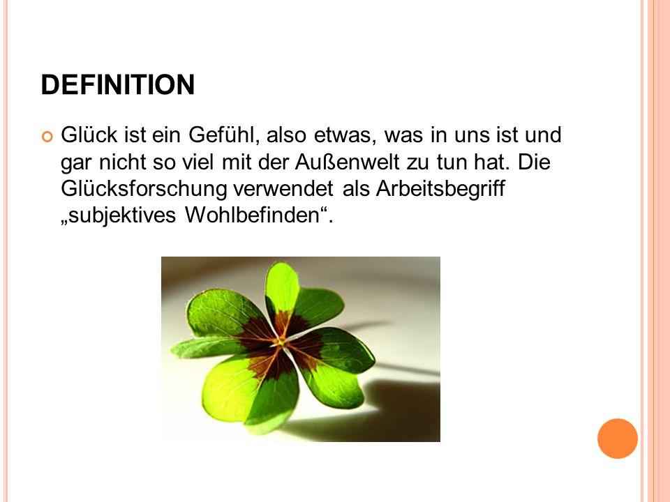 DEFINITION Glück ist ein Gefühl, also etwas, was in uns ist und gar nicht so viel mit der Außenwelt zu tun hat. Die Glücksforschung verwendet als Arbe