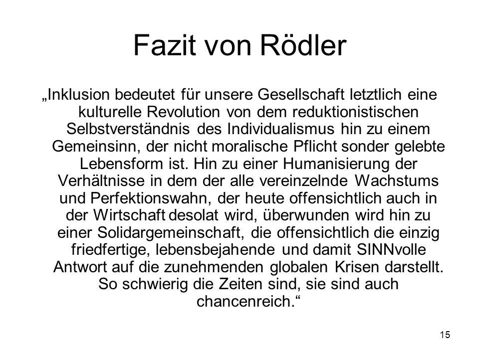"""15 Fazit von Rödler """"Inklusion bedeutet für unsere Gesellschaft letztlich eine kulturelle Revolution von dem reduktionistischen Selbstverständnis des Individualismus hin zu einem Gemeinsinn, der nicht moralische Pflicht sonder gelebte Lebensform ist."""
