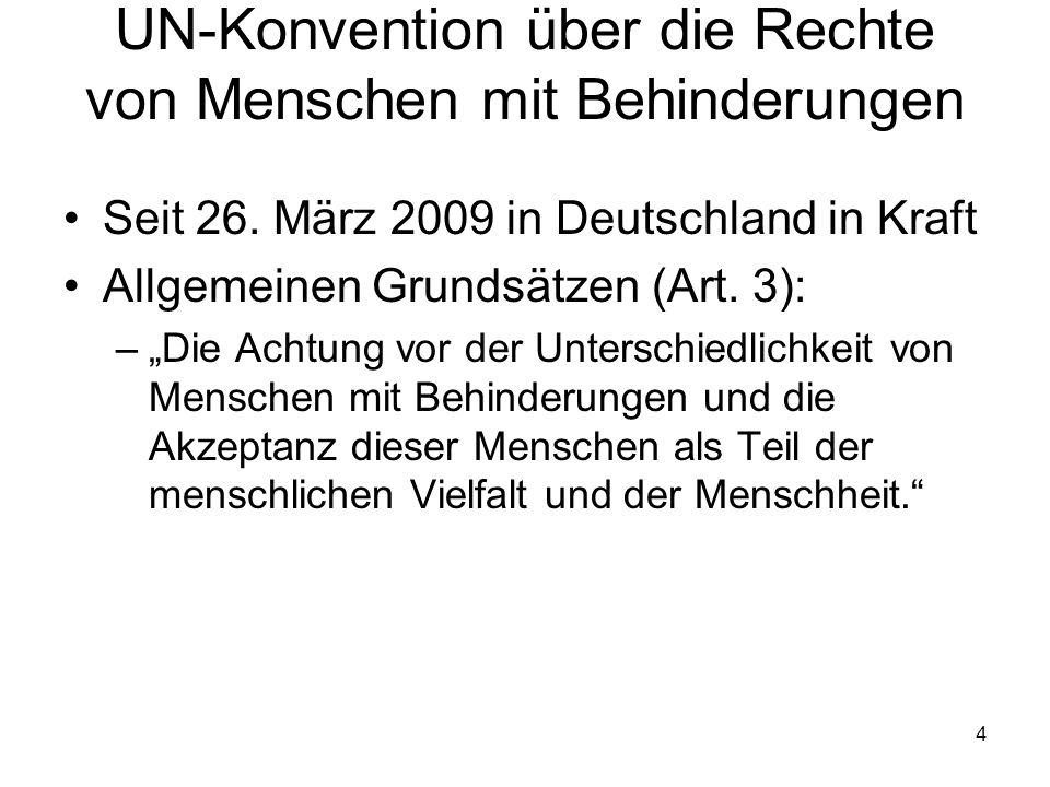 """4 UN-Konvention über die Rechte von Menschen mit Behinderungen Seit 26. März 2009 in Deutschland in Kraft Allgemeinen Grundsätzen (Art. 3): –""""Die Acht"""