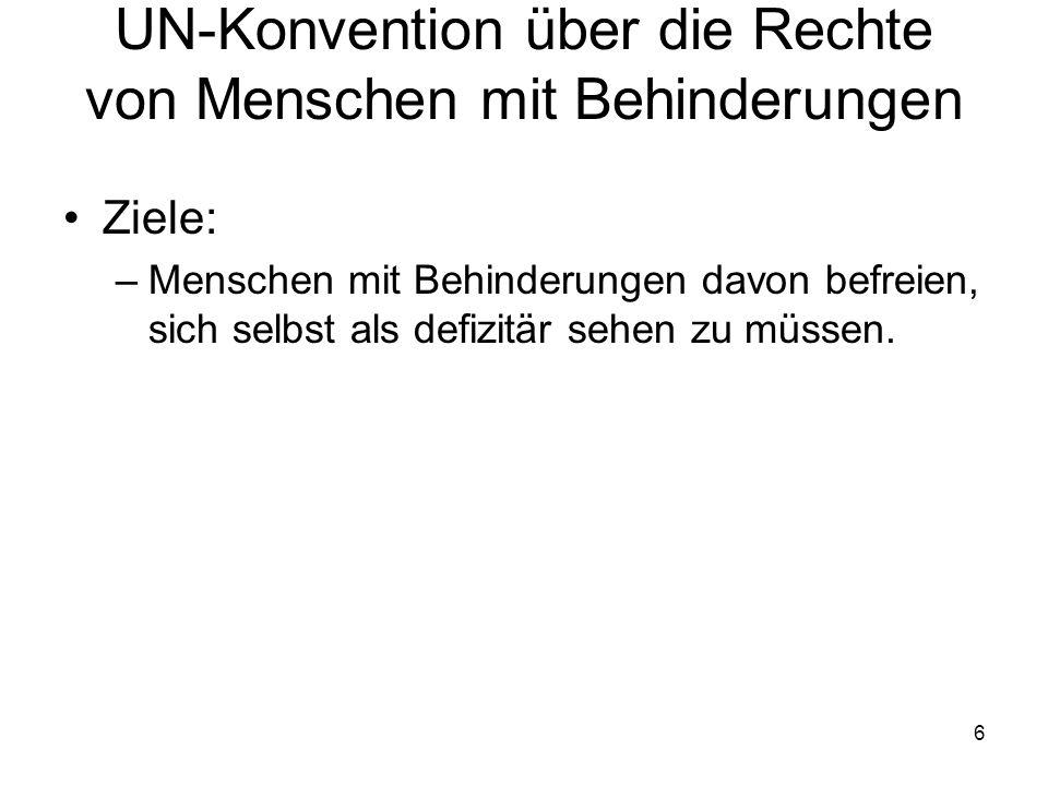 6 UN-Konvention über die Rechte von Menschen mit Behinderungen Ziele: –Menschen mit Behinderungen davon befreien, sich selbst als defizitär sehen zu m