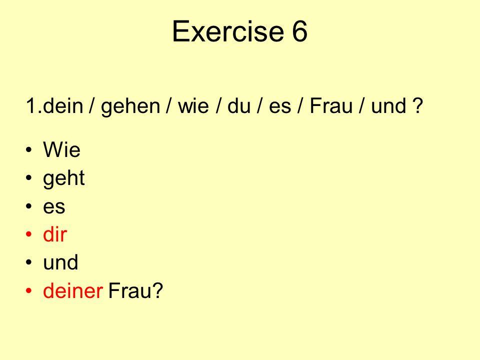 Exercise 6 1.dein / gehen / wie / du / es / Frau / und ? Wie geht es dir und deiner Frau?