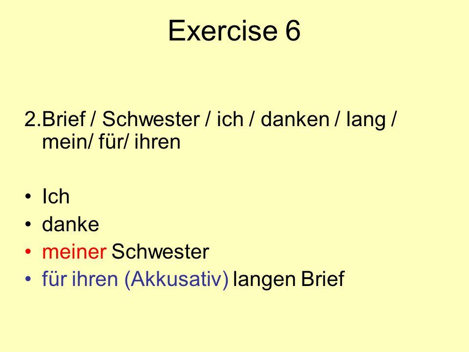 Exercise 6 2.Brief / Schwester / ich / danken / lang / mein/ für/ ihren Ich danke meiner Schwester für ihren (Akkusativ) langen Brief