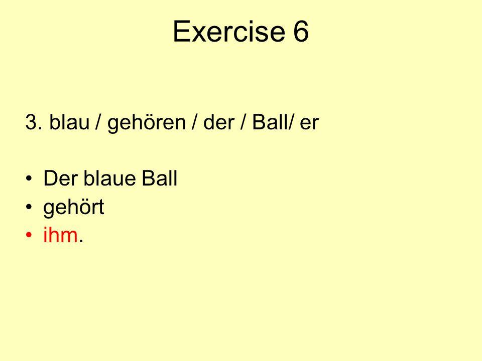 Exercise 6 3. blau / gehören / der / Ball/ er Der blaue Ball gehört ihm.