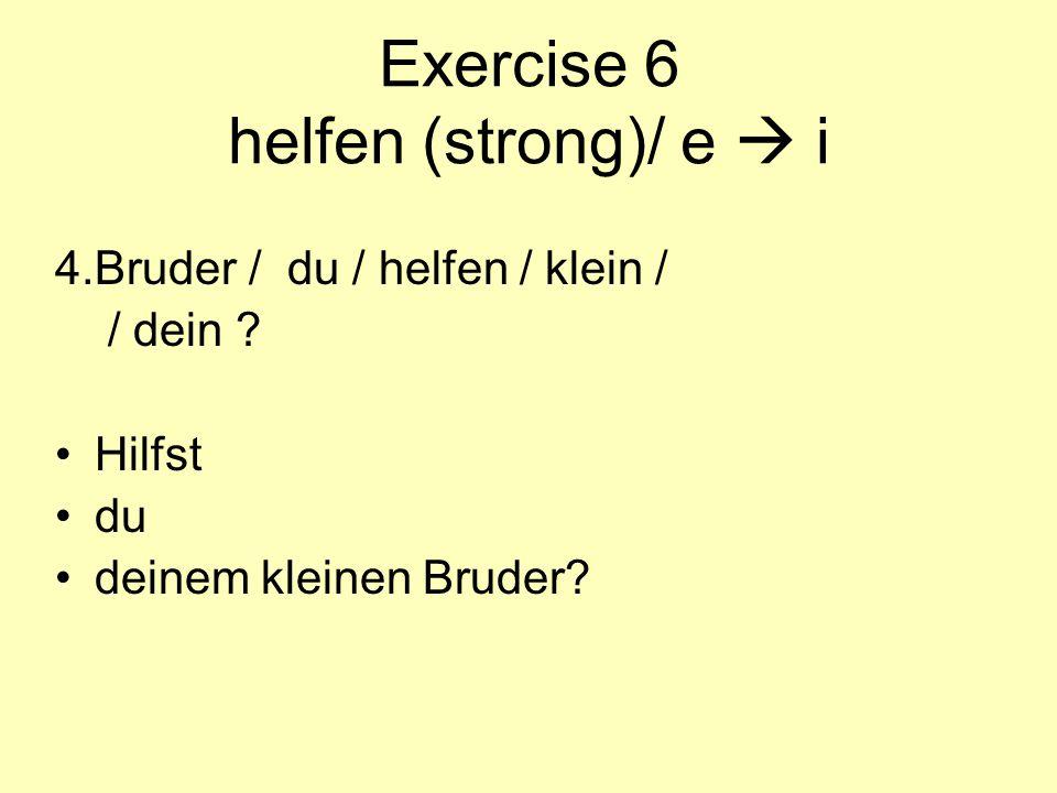 Exercise 6 helfen (strong)/ e  i 4.Bruder / du / helfen / klein / / dein ? Hilfst du deinem kleinen Bruder?