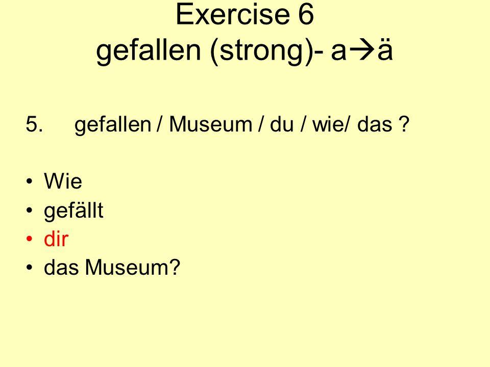 Exercise 6 gefallen (strong)- a  ä 5.gefallen / Museum / du / wie/ das ? Wie gefällt dir das Museum?