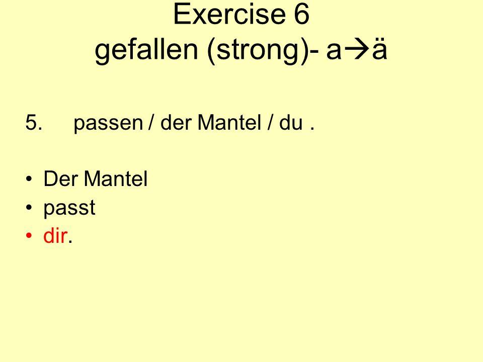 Exercise 6 gefallen (strong)- a  ä 5.passen / der Mantel / du. Der Mantel passt dir.