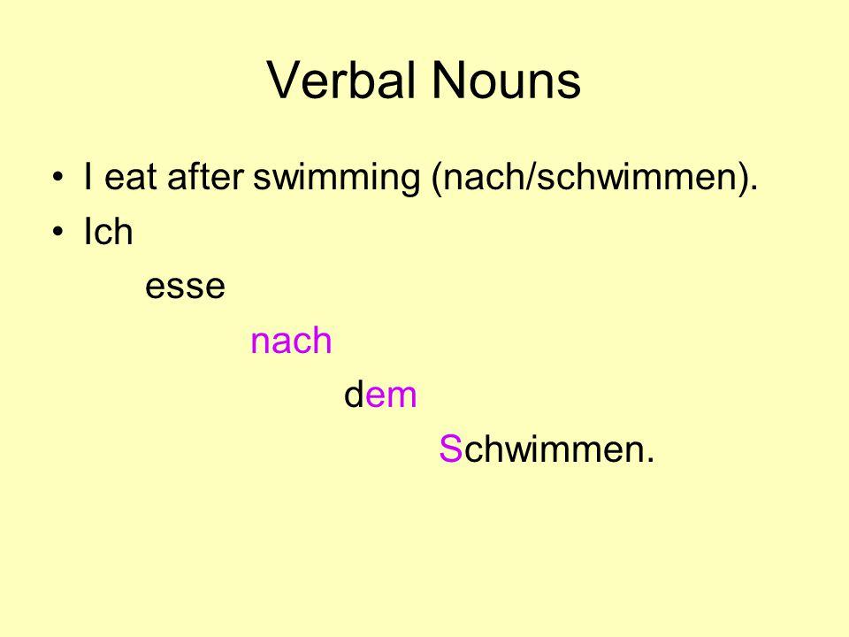 Verbal Nouns I eat after swimming (nach/schwimmen). Ich esse nach dem Schwimmen.