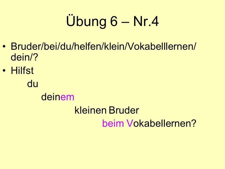 Übung 6 – Nr.4 Bruder/bei/du/helfen/klein/Vokabelllernen/ dein/? Hilfst du deinem kleinen Bruder beim Vokabellernen?