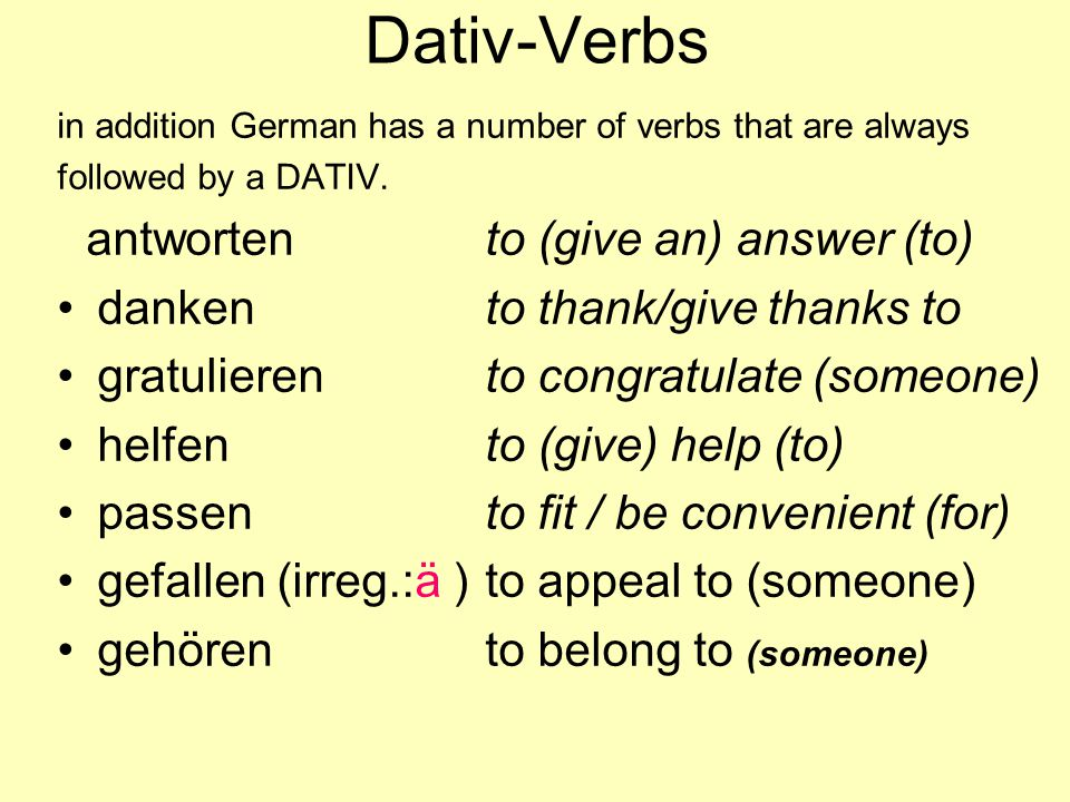 Dativ-Verbs in addition German has a number of verbs that are always followed by a DATIV. antwortento (give an) answer (to) dankento thank/give thanks