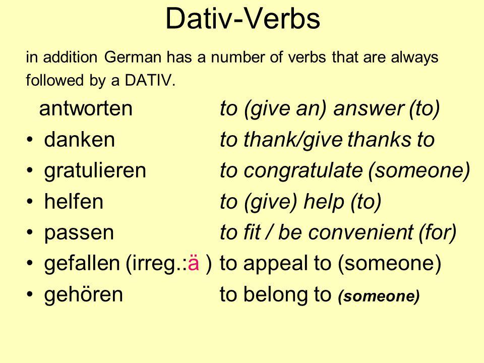Dative Verbs antworten danken gratulieren helfen passen gefallen gehören to answer (someone) to thank (someone) to congratulate (s.o.) to help (someone) to fit (someone) to appeal to (someone) to belong to (someone)