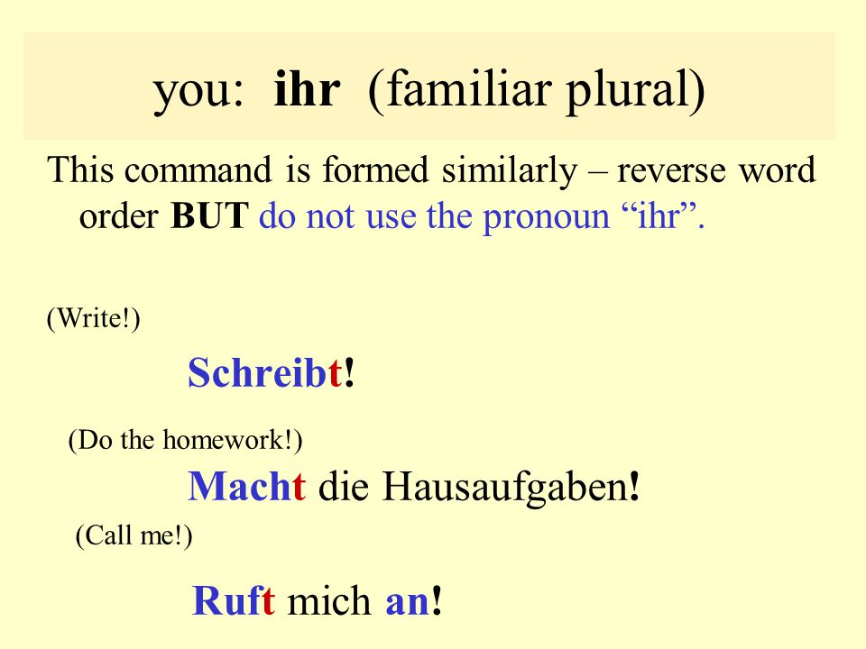 you: ihr (familiar plural) This command is formed similarly – reverse word order BUT do not use the pronoun ihr .