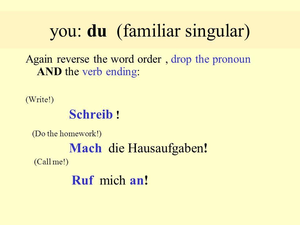 you: du (familiar singular) Again reverse the word order, drop the pronoun AND the verb ending: (Write!) Schreib .