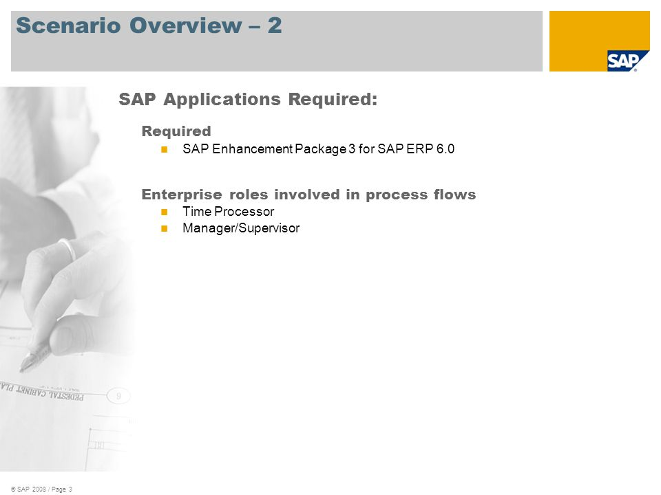© SAP 2008 / Page 3 Scenario Overview – 2 Required SAP Enhancement Package 3 for SAP ERP 6.0 Enterprise roles involved in process flows Time Processor Manager/Supervisor SAP Applications Required: