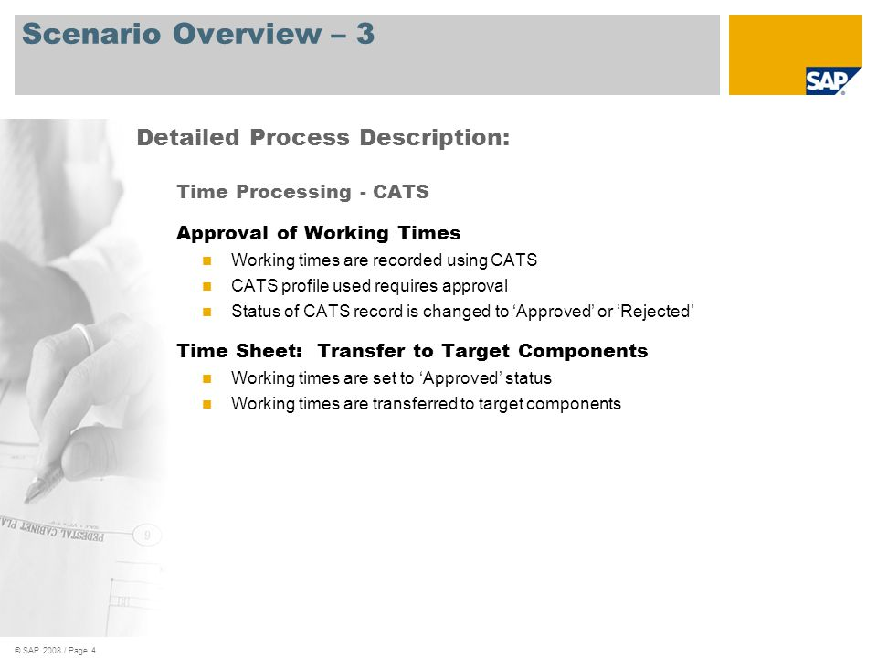© SAP 2008 / Page 4 Scenario Overview – 3 Time Processing - CATS Approval of Working Times Working times are recorded using CATS CATS profile used requires approval Status of CATS record is changed to 'Approved' or 'Rejected' Time Sheet: Transfer to Target Components Working times are set to 'Approved' status Working times are transferred to target components Detailed Process Description: