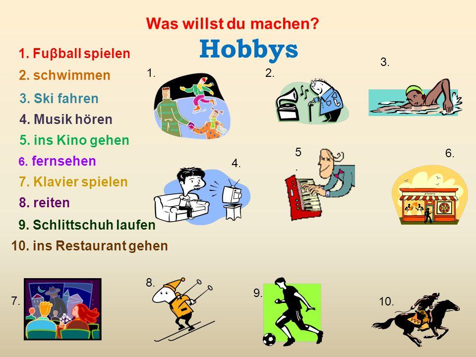 Hobbys 1. Fuβball spielen 2. schwimmen 3. Ski fahren 4. Musik hören 6. fernsehen 7. Klavier spielen 8. reiten 9. Schlittschuh laufen 10. ins Restauran