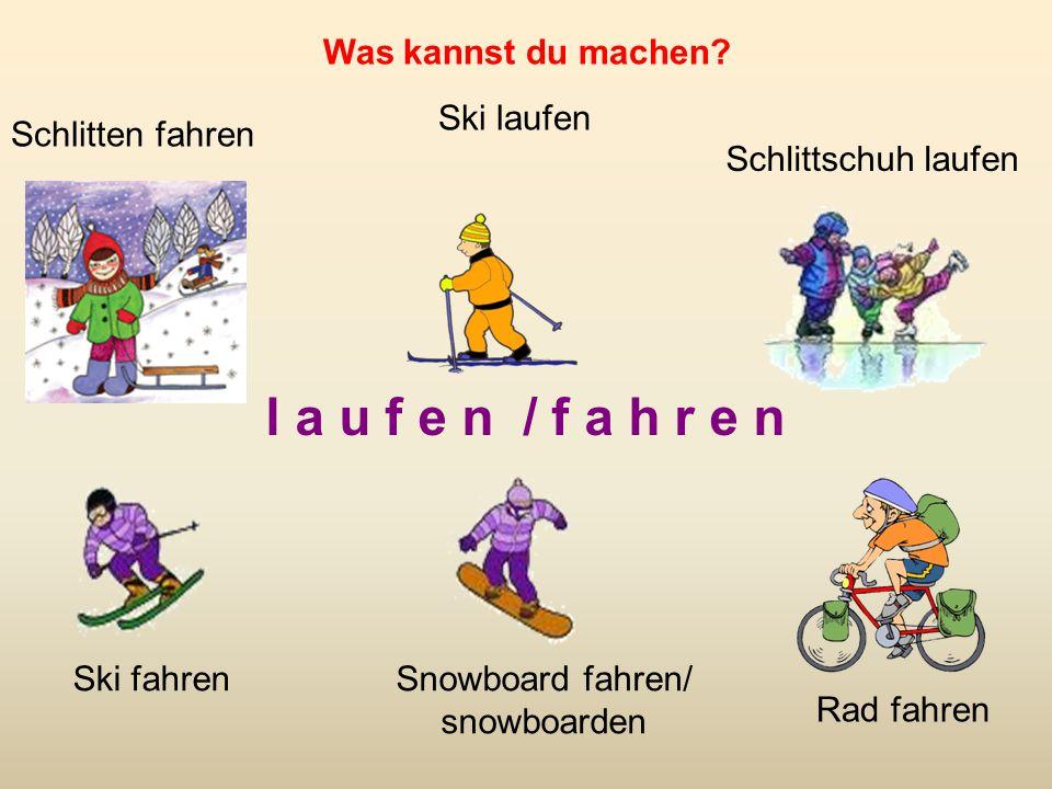 l a u f e n / f a h r e n Schlitten fahren Ski laufen Schlittschuh laufen Ski fahrenSnowboard fahren/ snowboarden Rad fahren Was kannst du machen?