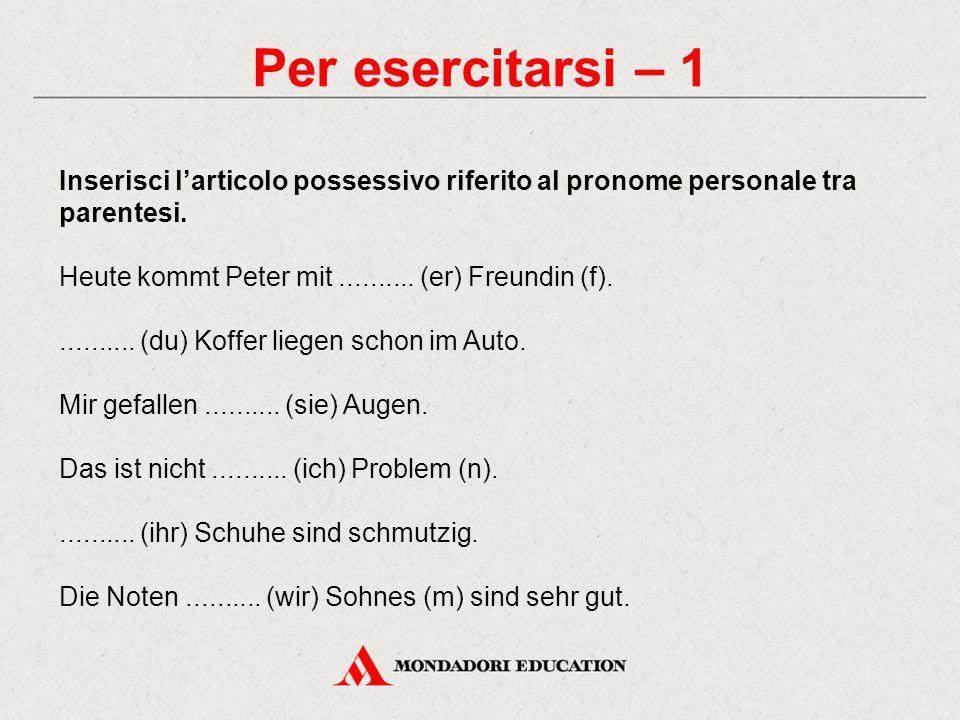 Per esercitarsi – 1 Inserisci l'articolo possessivo riferito al pronome personale tra parentesi. Heute kommt Peter mit.......... (er) Freundin (f)....