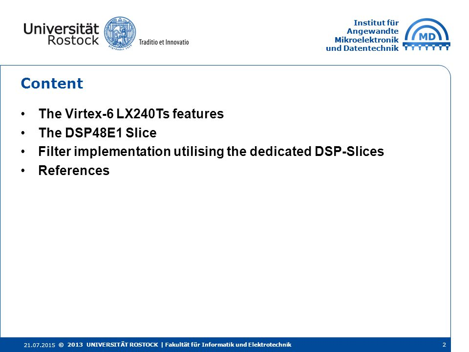Institut für Angewandte Mikroelektronik und Datentechnik Institut für Angewandte Mikroelektronik und Datentechnik Content The Virtex-6 LX240Ts features The DSP48E1 Slice Filter implementation utilising the dedicated DSP-Slices References 21.07.2015 2© 2013 UNIVERSITÄT ROSTOCK | Fakultät für Informatik und Elektrotechnik
