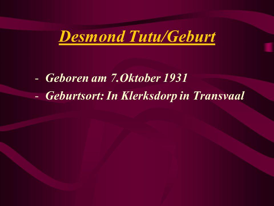 Desmond Tutu/Geburt -Geboren am 7.Oktober 1931 -Geburtsort: In Klerksdorp in Transvaal