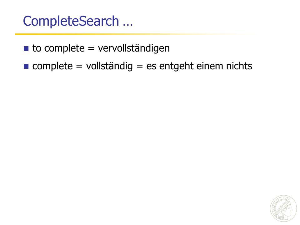 CompleteSearch … to complete = vervollständigen complete = vollständig = es entgeht einem nichts