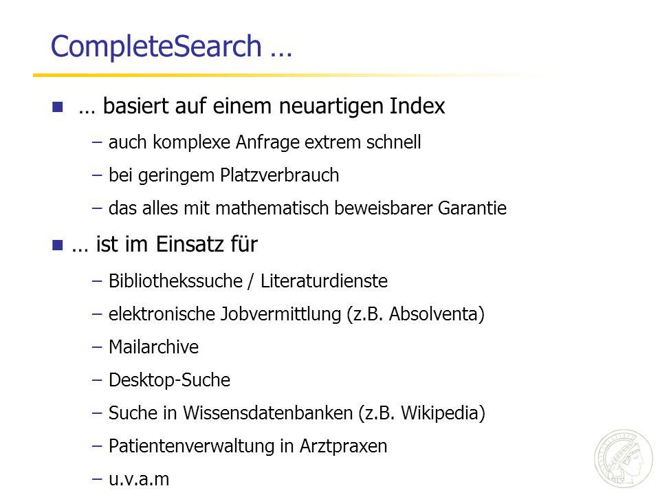 CompleteSearch … … basiert auf einem neuartigen Index –auch komplexe Anfrage extrem schnell –bei geringem Platzverbrauch –das alles mit mathematisch beweisbarer Garantie … ist im Einsatz für –Bibliothekssuche / Literaturdienste –elektronische Jobvermittlung (z.B.