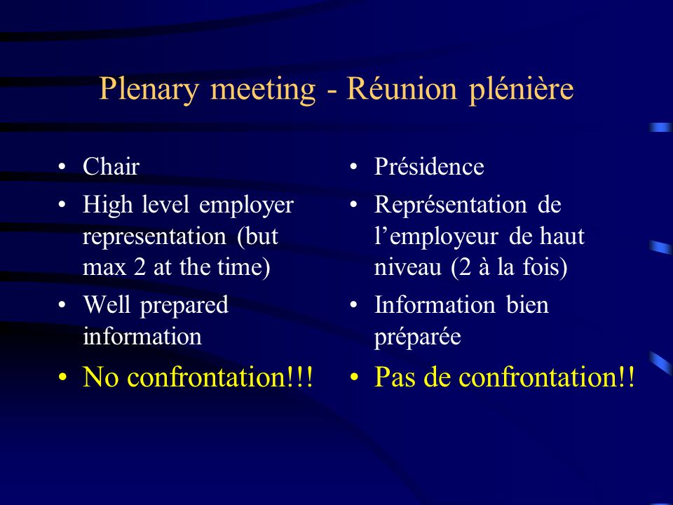 Plenary meeting - Réunion plénière Chair High level employer representation (but max 2 at the time) Well prepared information No confrontation!!! Prés