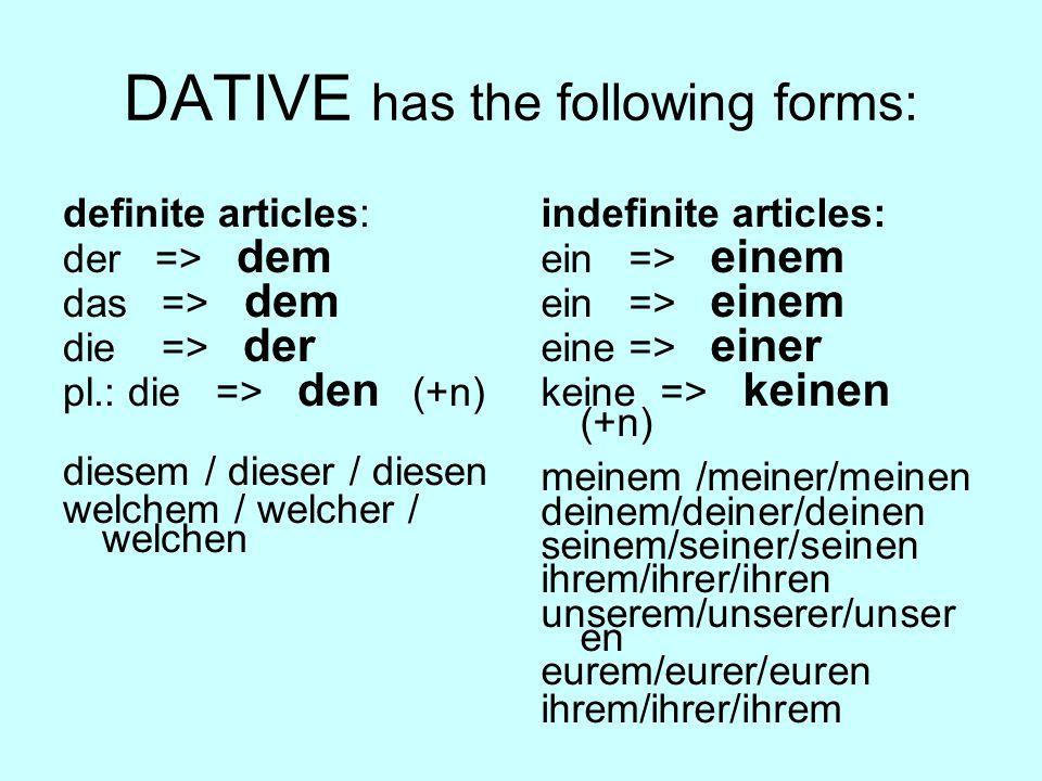 DATIVE has the following forms: definite articles: der => dem das => dem die => der pl.: die => den (+n) diesem / dieser / diesen welchem / welcher / welchen indefinite articles: ein => einem eine => einer keine => keinen (+n) meinem /meiner/meinen deinem/deiner/deinen seinem/seiner/seinen ihrem/ihrer/ihren unserem/unserer/unser en eurem/eurer/euren ihrem/ihrer/ihrem