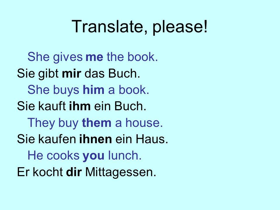 Translate, please.She gives me the book. Sie gibt mir das Buch.