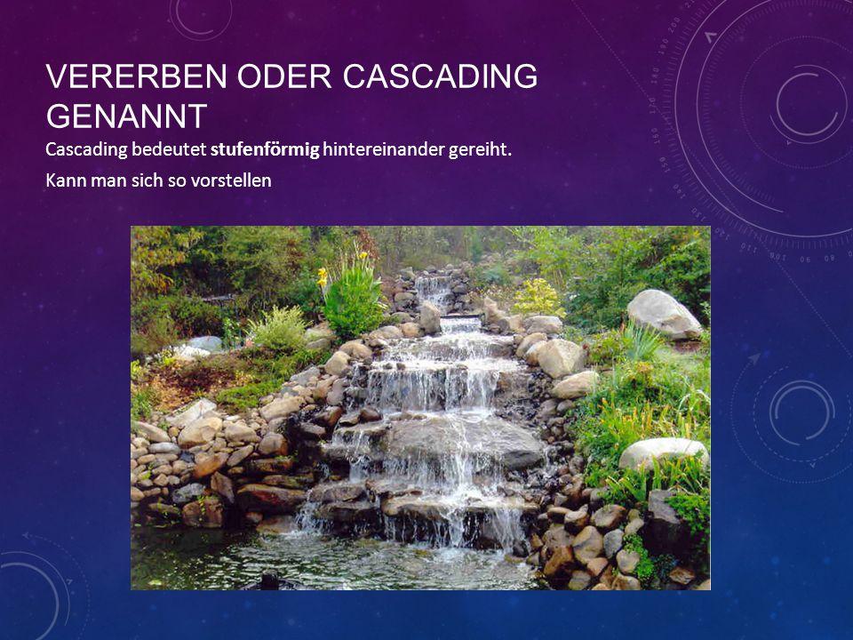 VERERBEN ODER CASCADING GENANNT Cascading bedeutet stufenförmig hintereinander gereiht.