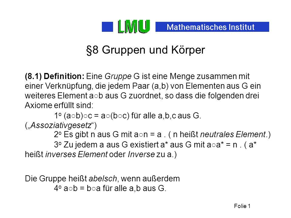 Folie 1 §8 Gruppen und Körper (8.1) Definition: Eine Gruppe G ist eine Menge zusammen mit einer Verknüpfung, die jedem Paar (a,b) von Elementen aus G ein weiteres Element a○b aus G zuordnet, so dass die folgenden drei Axiome erfüllt sind: 1 o (a○b)○c = a○(b○c) für alle a,b,c aus G.