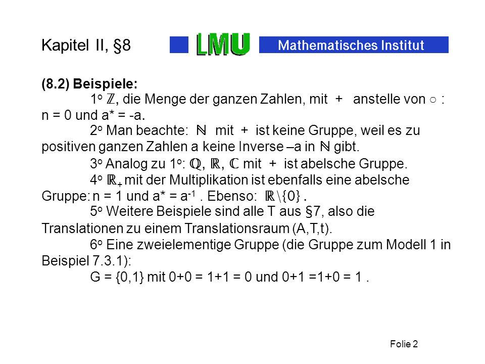 Folie 2 Kapitel II, §8 4 o ℝ + mit der Multiplikation ist ebenfalls eine abelsche Gruppe: n = 1 und a* = a -1.