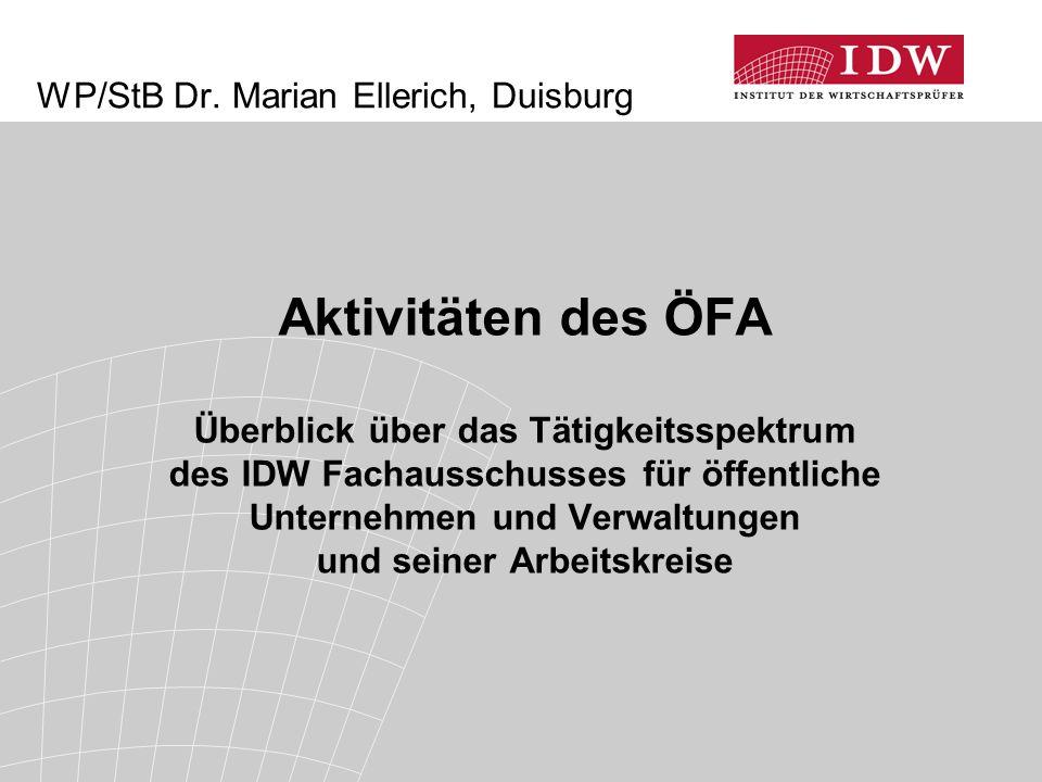 WP/StB Dr. Marian Ellerich, Duisburg Aktivitäten des ÖFA Überblick über das Tätigkeitsspektrum des IDW Fachausschusses für öffentliche Unternehmen und