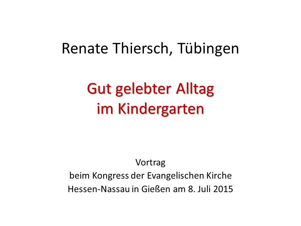 Gut gelebter Alltag im Kindergarten Renate Thiersch, Tübingen Gut gelebter Alltag im Kindergarten Vortrag beim Kongress der Evangelischen Kirche Hesse