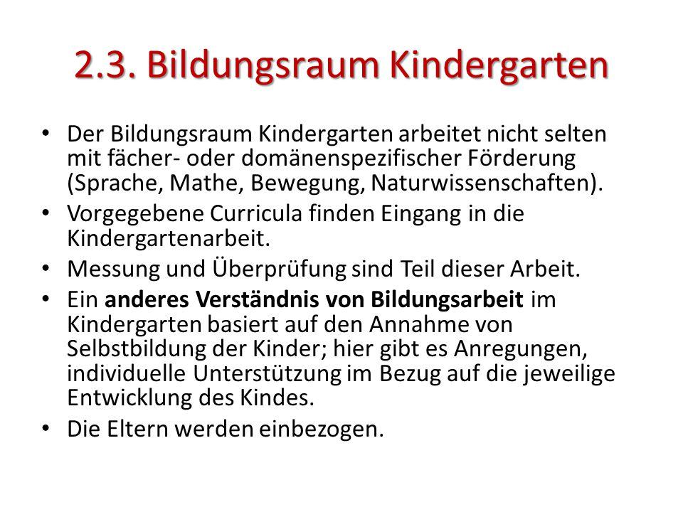 2.3. Bildungsraum Kindergarten Der Bildungsraum Kindergarten arbeitet nicht selten mit fächer- oder domänenspezifischer Förderung (Sprache, Mathe, Bew