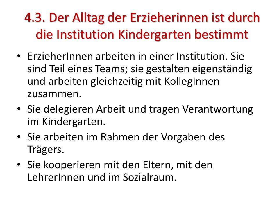 4.3. Der Alltag der Erzieherinnen ist durch die Institution Kindergarten bestimmt ErzieherInnen arbeiten in einer Institution. Sie sind Teil eines Tea